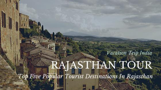 Top Five Popular Tourist Destinations In Rajasthan